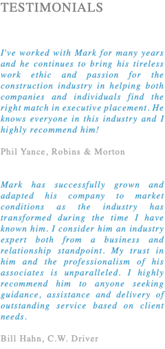 TESTIMONIALS I've worked with Mark for many years and he continues to bring his tireless work ethic and passion for the construction industry in helping both companies and individuals find the right match in executive placement. He knows everyone in this industry and I highly recommend him! Phil Yance, Robins & Morton Mark has successfully grown and adapted his company to market conditions as the industry has transformed during the time I have known him. I consider him an industry expert both from a business and relationship standpoint. My trust in him and the professionalism of his associates is unparalleled. I highly recommend him to anyone seeking guidance, assistance and delivery of outstanding service based on client needs. Bill Hahn, C.W. Driver